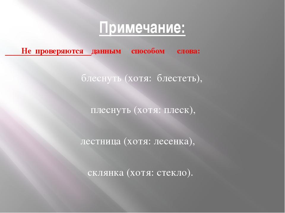 Примечание: Не проверяются данным способом слова: блеснуть (хотя: блестеть),...