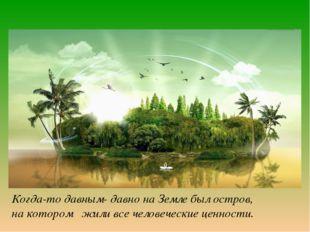 Когда-то давным- давно на Земле был остров, на котором жили все человеческие