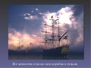 Все ценности сели на свои корабли и уплыли.