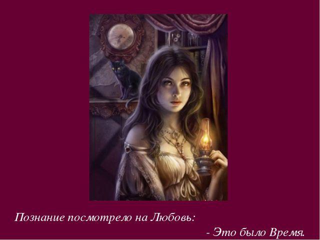 Познание посмотрело на Любовь: - Это было Время.