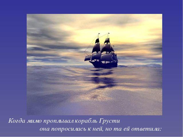 Когда мимо проплывал корабль Грусти она попросилась к ней, но та ей ответила: