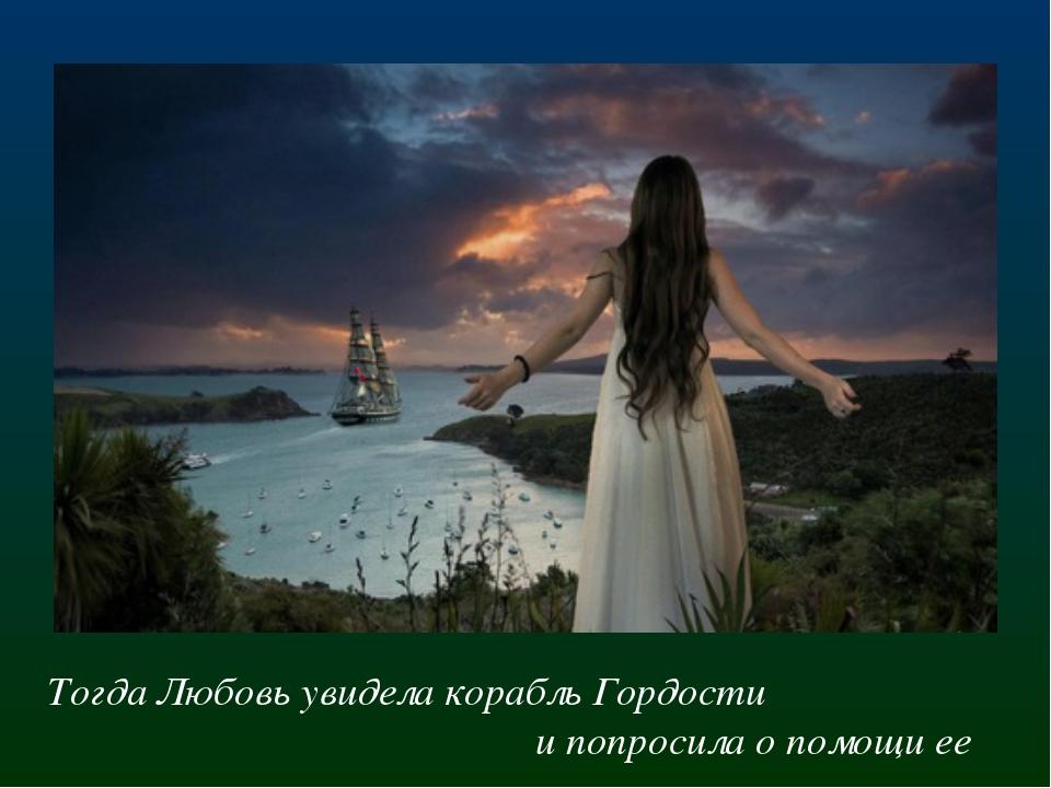 Тогда Любовь увидела корабль Гордости и попросила о помощи ее