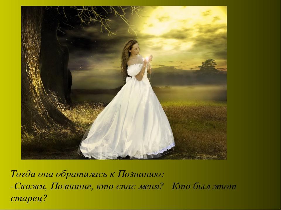 Тогда она обратилась к Познанию: -Скажи, Познание, кто спас меня? Кто был это...