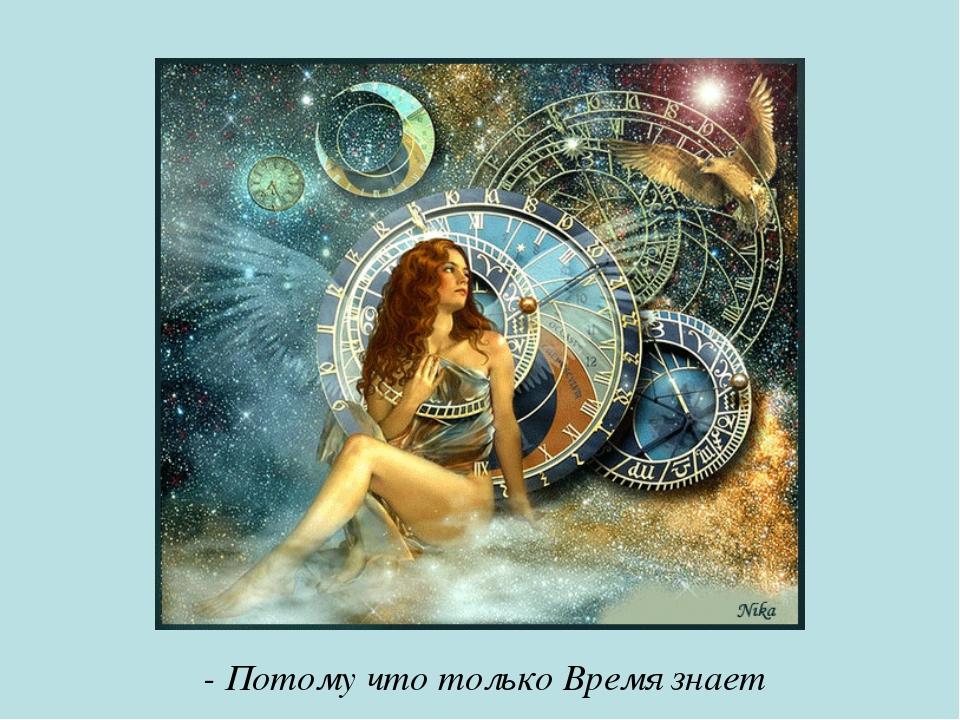 - Потому что только Время знает