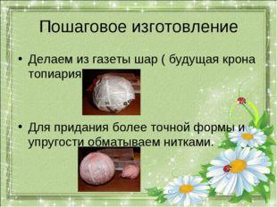 Пошаговое изготовление Делаем из газеты шар ( будущая крона топиария). Для пр