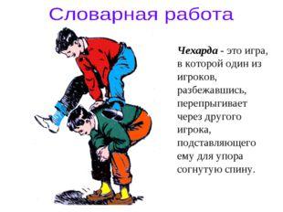 Чехарда - это игра, в которой один из игроков, разбежавшись, перепрыгивает че
