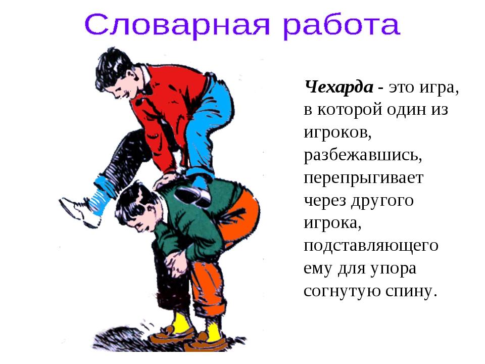 Чехарда - это игра, в которой один из игроков, разбежавшись, перепрыгивает че...