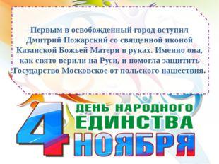 Первым в освобожденный город вступил Дмитрий Пожарский со священной иконой Ка