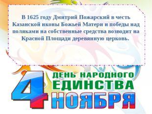 В 1625 году Дмитрий Пожарский в честь Казанской иконы Божьей Матери и победы