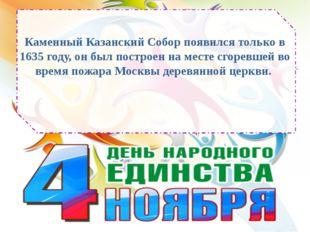 Каменный Казанский Собор появился только в 1635 году, он был построен на мест