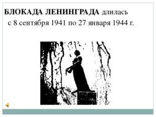 БЛОКАДА ЛЕНИНГРАДА длилась с 8 сентября 1941 по 27 января 1944 г.