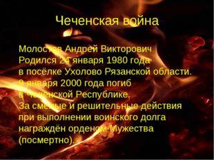 Чеченская война Молостов Андрей Викторович. Родился 24 января 1980 года в пос