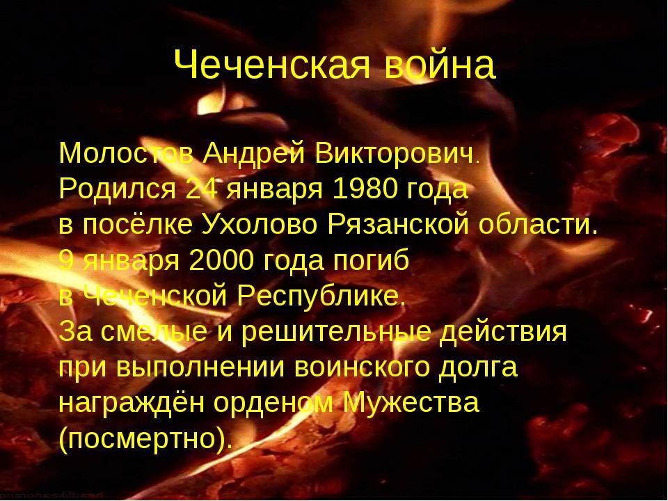 Чеченская война Молостов Андрей Викторович. Родился 24 января 1980 года в пос...