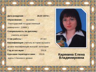 Дата рождения : 26.07.1974 г. Образование: высшее; Павлодарский государственн