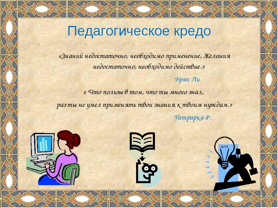Педагогическое кредо «Знаний недостаточно, необходимо применение, Желания нед...