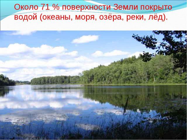 Около 71% поверхности Земли покрыто водой (океаны, моря, озёра, реки, лёд).