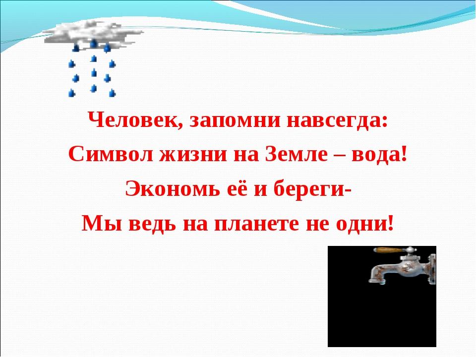 Человек, запомни навсегда: Символ жизни на Земле – вода! Экономь её и береги-...