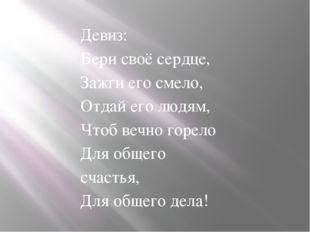 Девиз: Бери своё сердце, Зажги его смело, Отдай его людям, Чтоб вечно горело