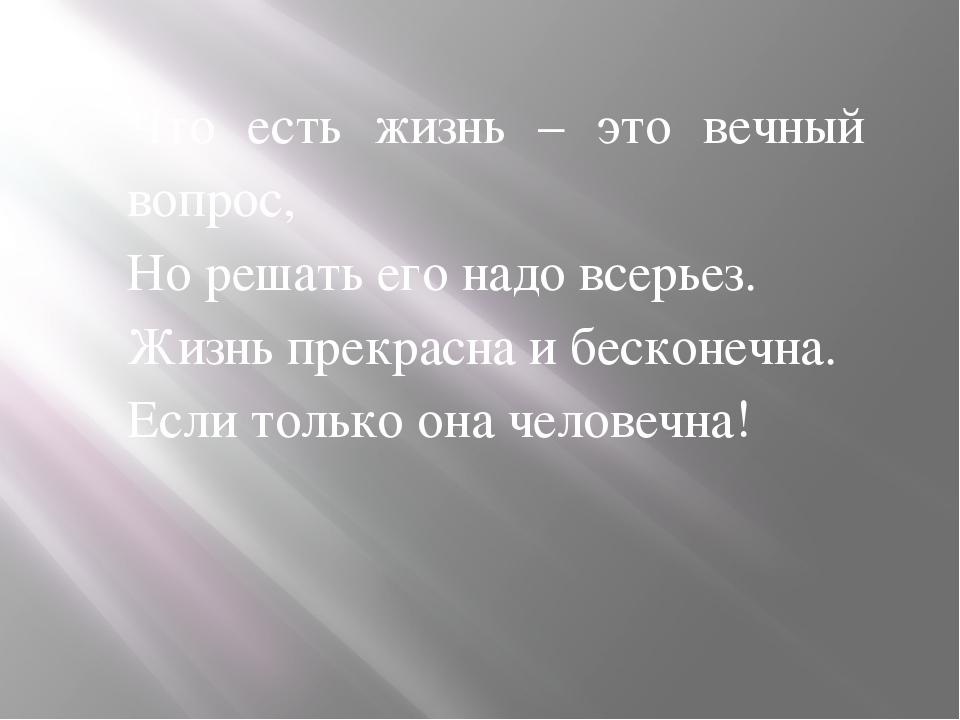 Что есть жизнь – это вечный вопрос, Но решать его надо всерьез. Жизнь прекра...