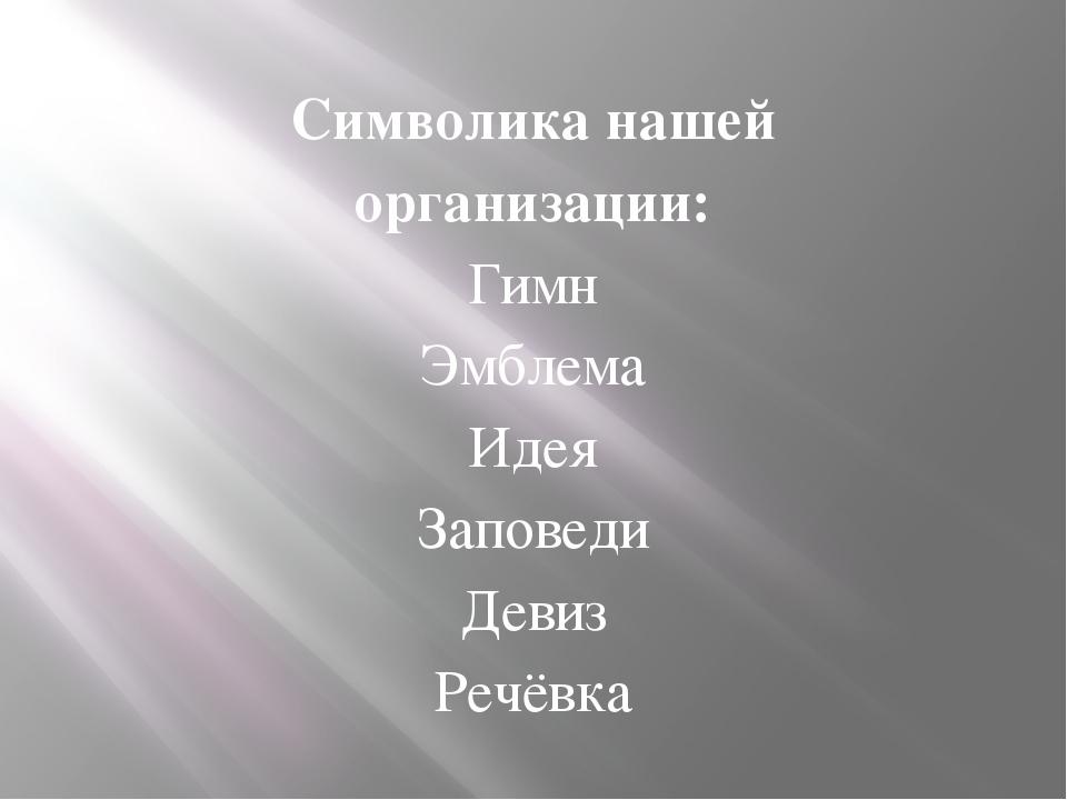 Символика нашей организации: Гимн Эмблема Идея Заповеди Девиз Речёвка