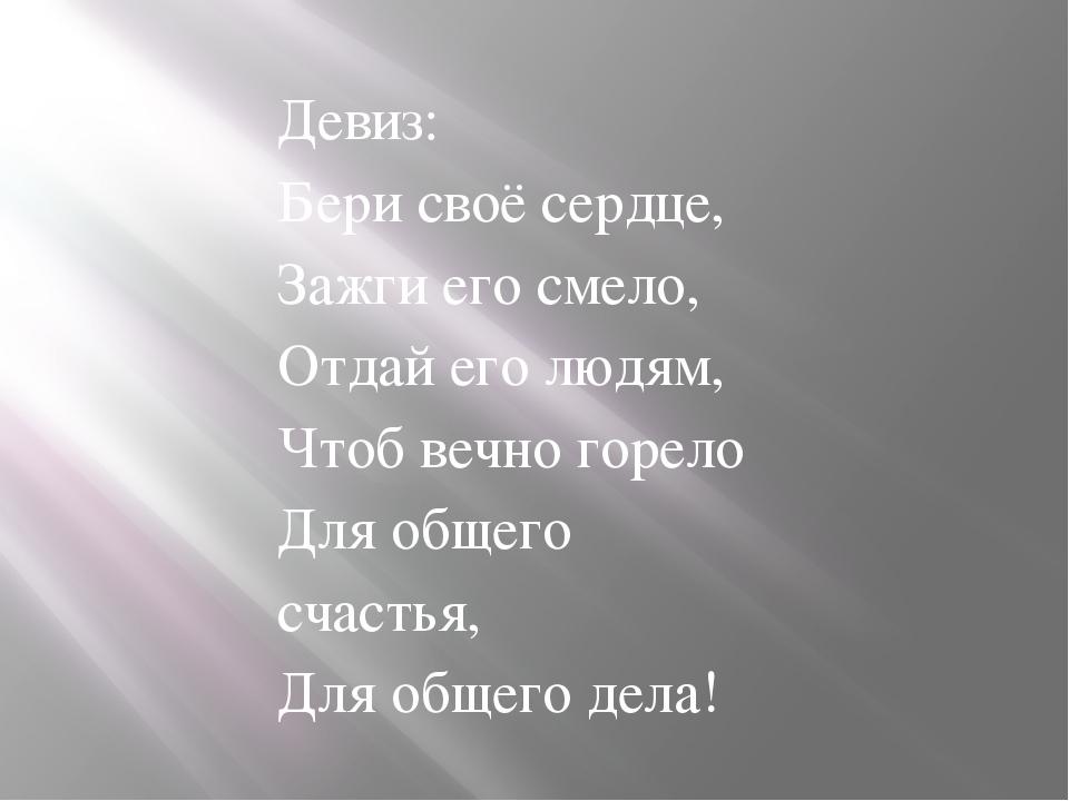 Девиз: Бери своё сердце, Зажги его смело, Отдай его людям, Чтоб вечно горело...
