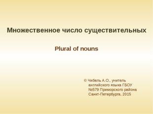 Множественное число существительных Plural of nouns © Чибель А.О., учитель ан