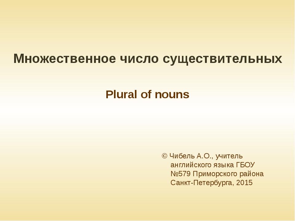 Множественное число существительных Plural of nouns © Чибель А.О., учитель ан...