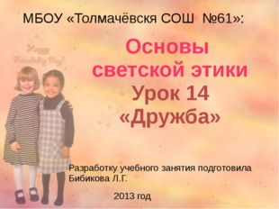 МБОУ «Толмачёвскя СОШ №61»: Основы светской этики Урок 14 «Дружба» Разработк