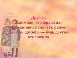 Дружба Взаимная, бескорыстная Объединяет, помогает, радует Хочешь дружбы — бу