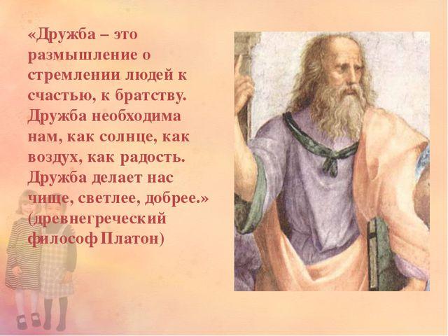 «Дружба – это размышление о стремлении людей к счастью, к братству. Дружба не...