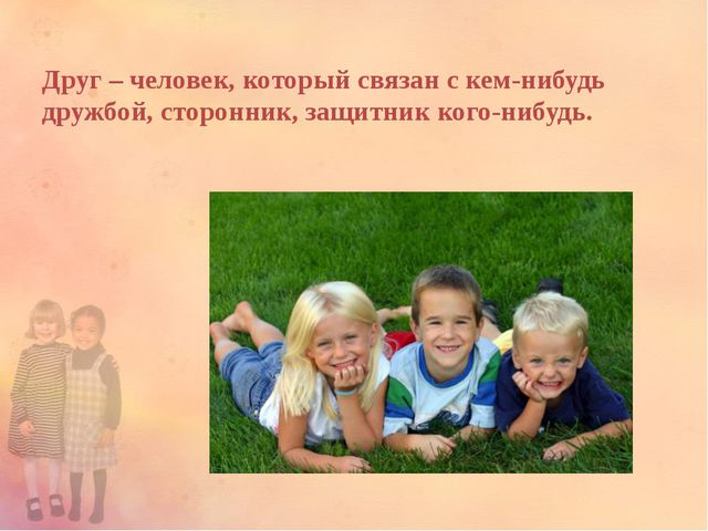 Друг – человек, который связан с кем-нибудь дружбой, сторонник, защитник кого...