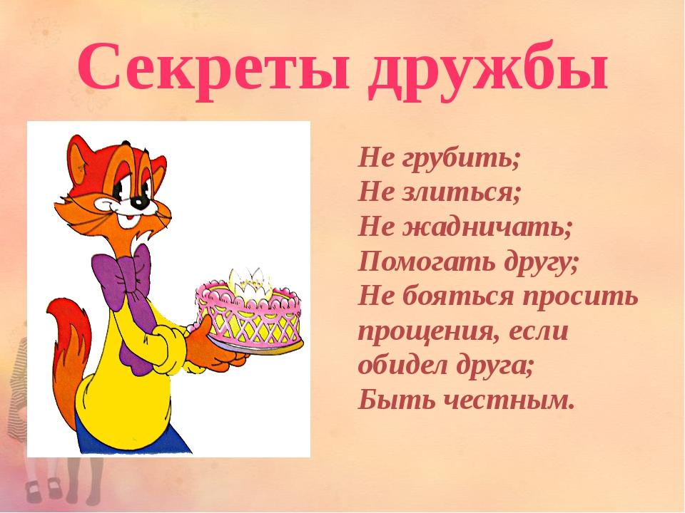 Секреты дружбы Не грубить; Не злиться; Не жадничать; Помогать другу; Не боять...