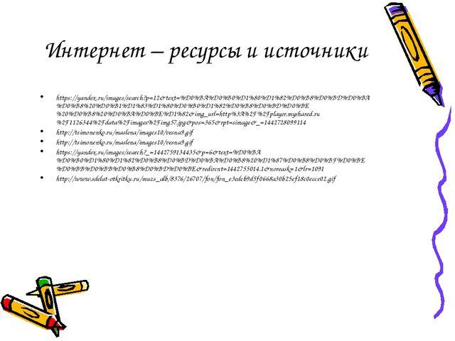 Интернет – ресурсы и источники https://yandex.ru/images/search?p=12&text=%D0%...
