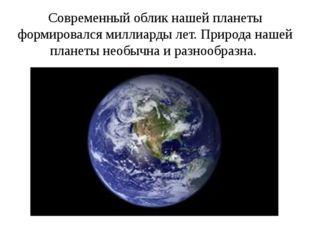Современный облик нашей планеты формировался миллиарды лет. Природа нашей пла