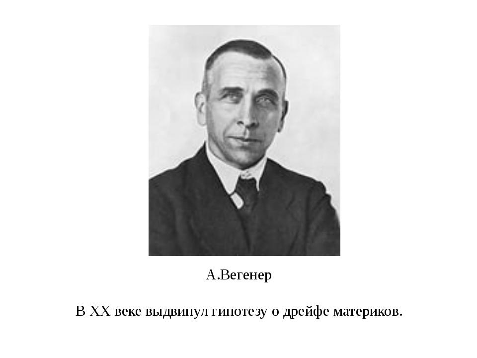 А.Вегенер В XX веке выдвинул гипотезу о дрейфе материков.
