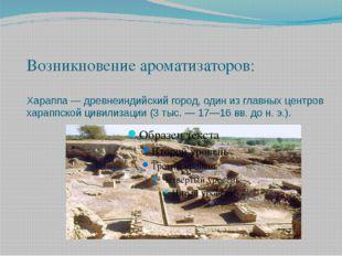 Возникновение ароматизаторов: Хараппа — древнеиндийский город, один из главны