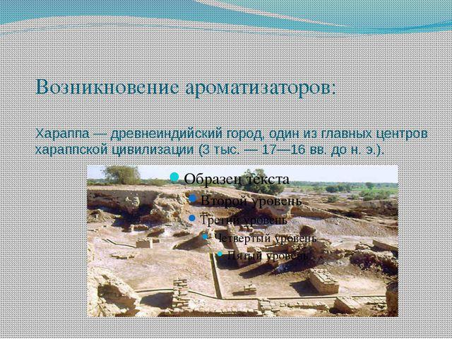 Возникновение ароматизаторов: Хараппа — древнеиндийский город, один из главны...