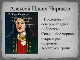 Алексей Ильич Чириков Исследовал северо-западное побережье Северной Америки,