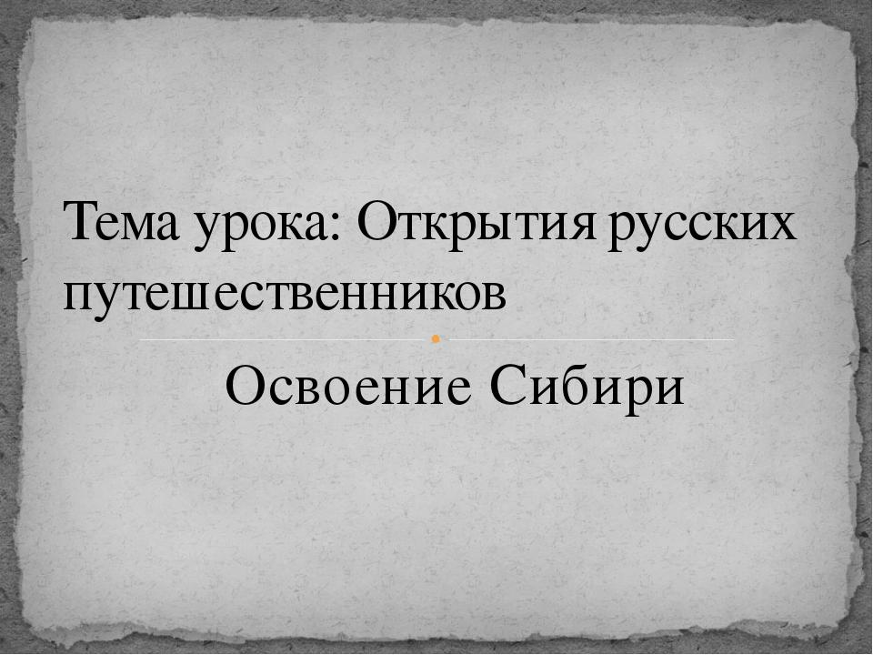 Освоение Сибири Тема урока: Открытия русских путешественников