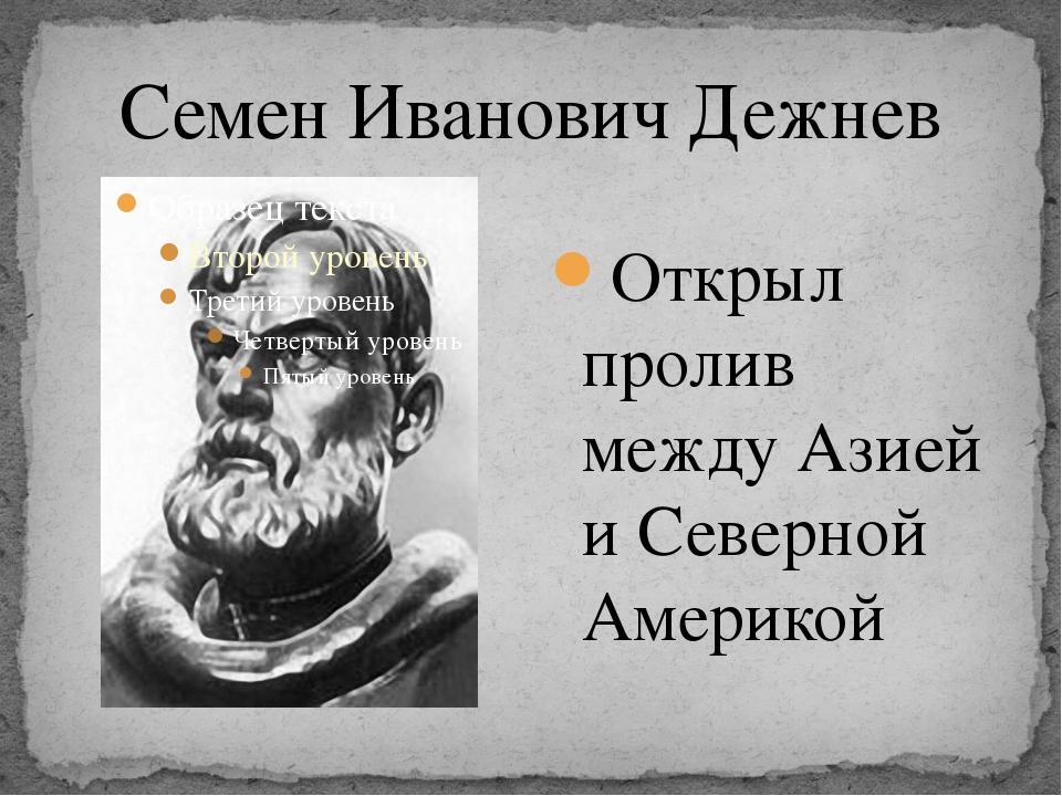 Семен Иванович Дежнев Открыл пролив между Азией и Северной Америкой