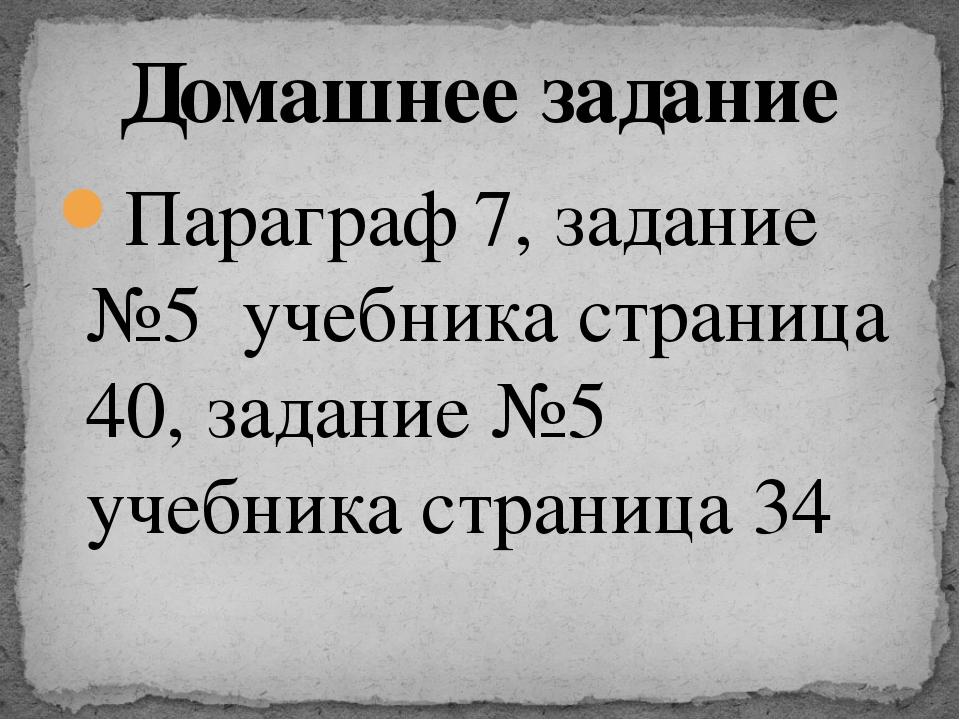 Параграф 7, задание №5 учебника страница 40, задание №5 учебника страница 34...