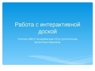 Работа с интерактивной доской Учитель МКОУ Кучеряевская ООШ Долгополова Вален