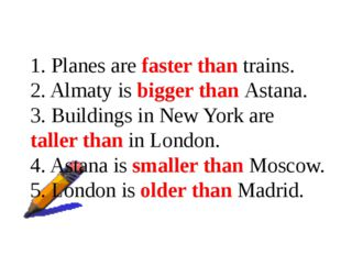 1. Planes are faster than trains. 2. Almaty is bigger than Astana. 3. Buildin