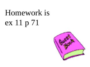 Homework is ex 11 p 71