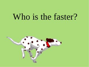 Who is the faster?