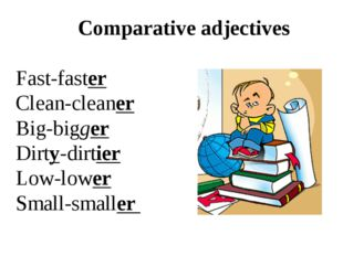 Comparative adjectives Fast-faster Clean-cleaner Big-bigger Dirty-dirtier Lo