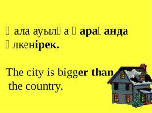 Қала ауылға қарағанда үлкенірек. The city is bigger than the country.