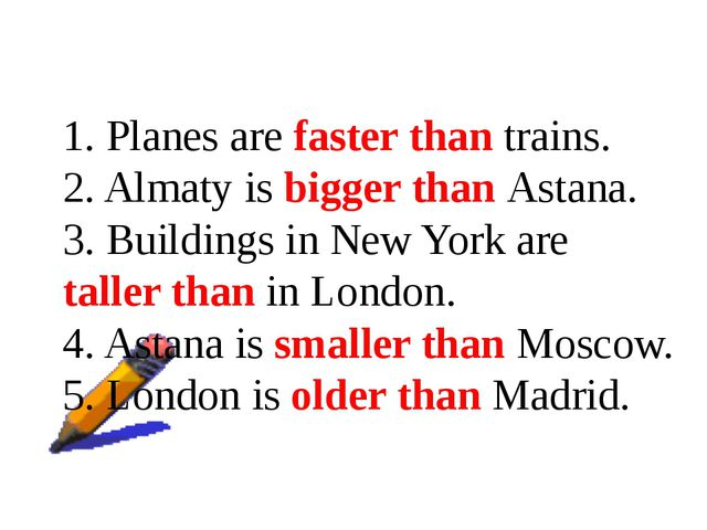 1. Planes are faster than trains. 2. Almaty is bigger than Astana. 3. Buildin...