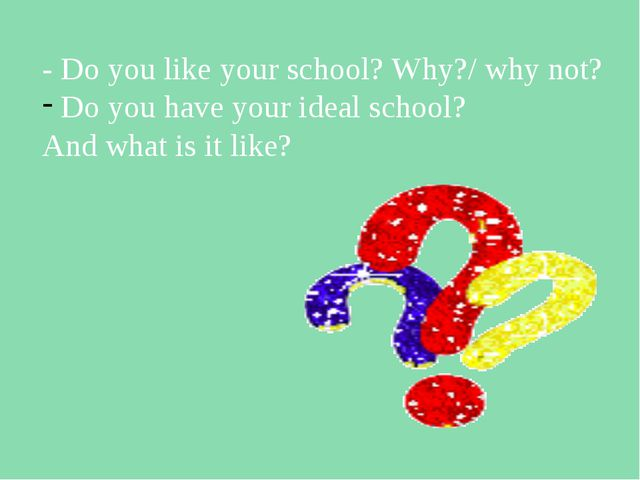 - Do you like your school? Why?/ why not? Do you have your ideal school? And...