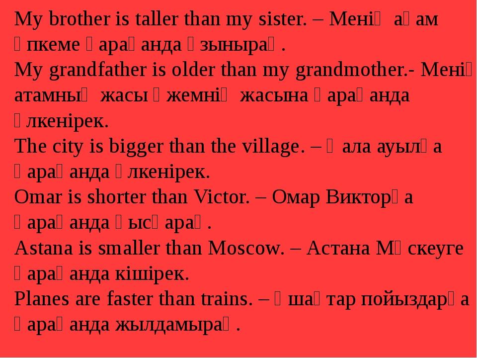 My brother is taller than my sister. – Менің ағам әпкеме қарағанда ұзынырақ....